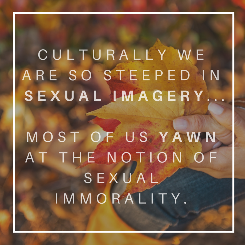 Culturally we are so steeped in sexual imagery, advertising, language, media - most of us yawn at the notion of sexual immorality.